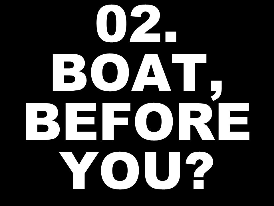 02. BOAT, BEFORE YOU?