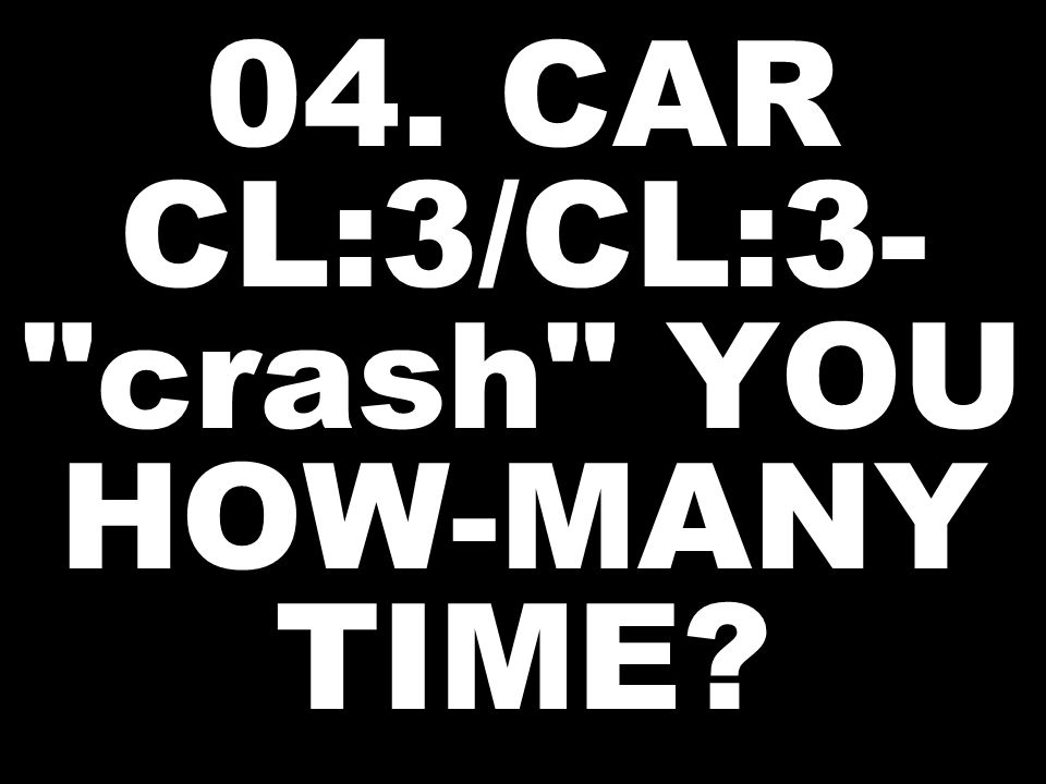 04. CAR CL:3/CL:3- crash YOU HOW-MANY TIME