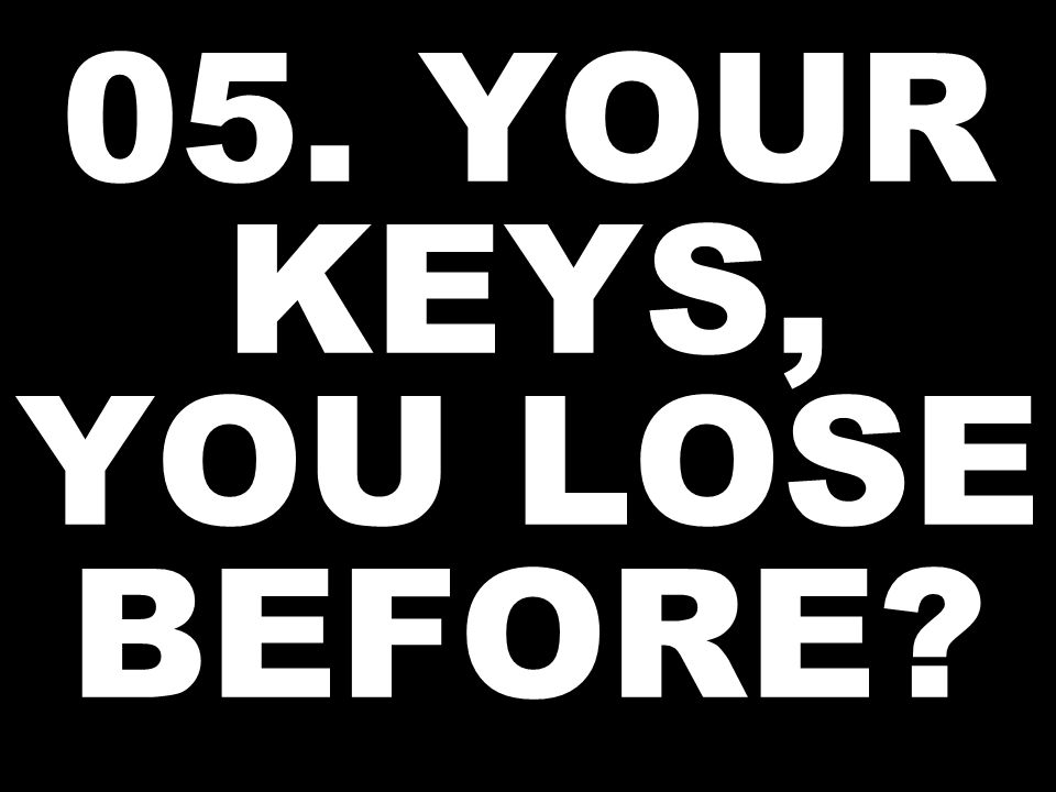 05. YOUR KEYS, YOU LOSE BEFORE?