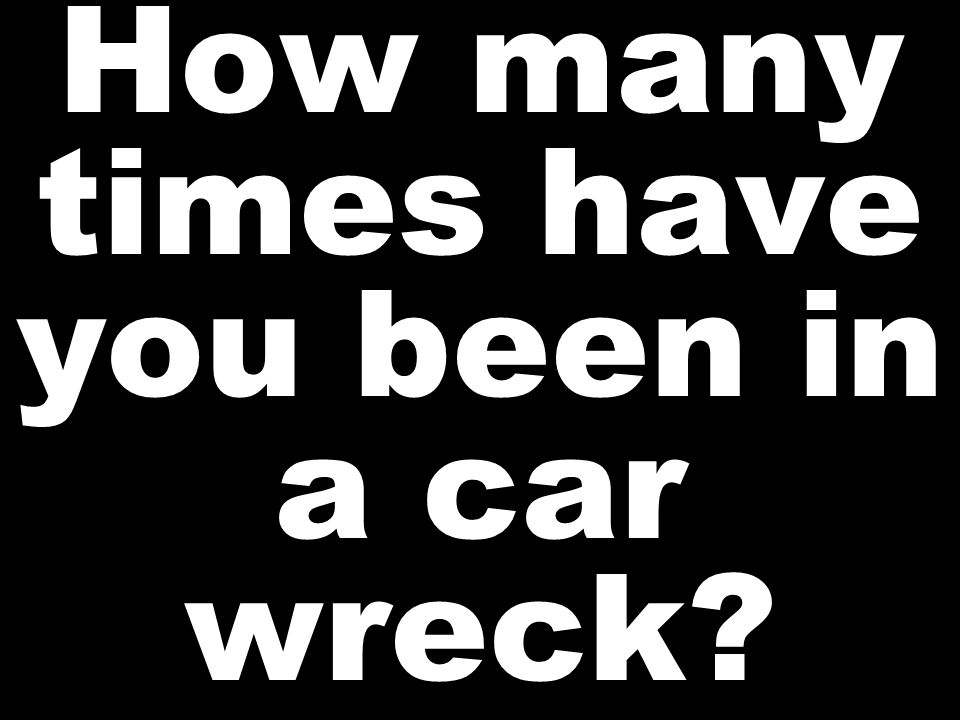 How many times have you been in a car wreck