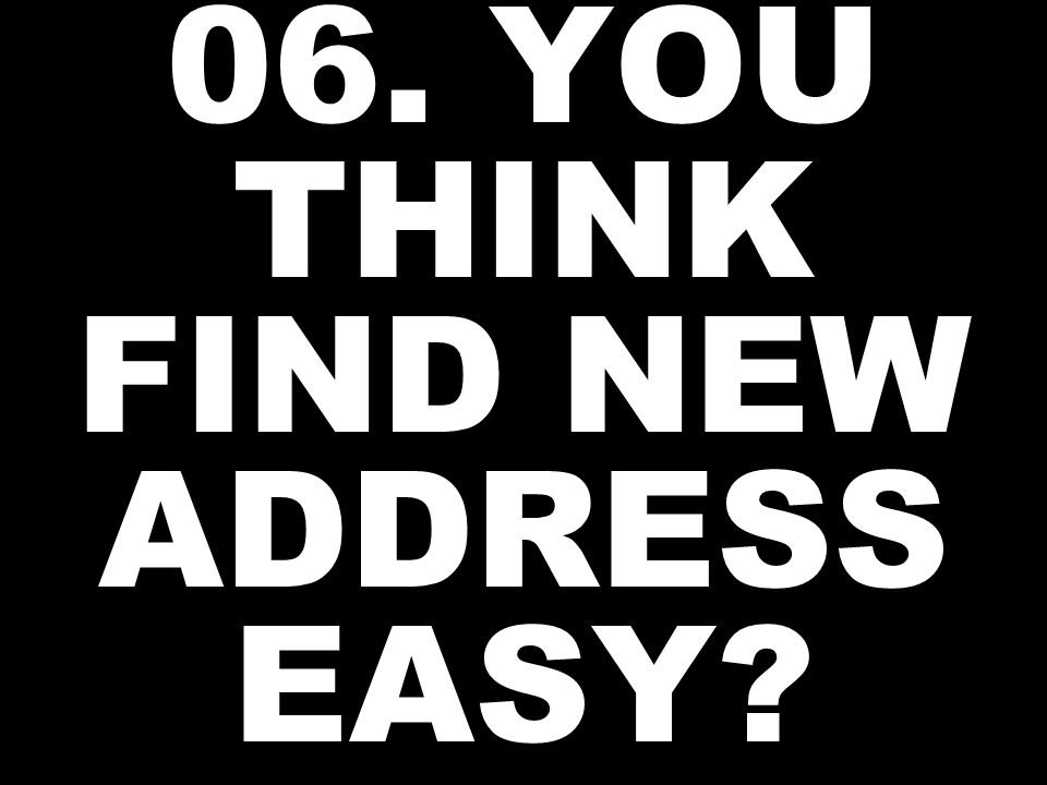 06. YOU THINK FIND NEW ADDRESS EASY?