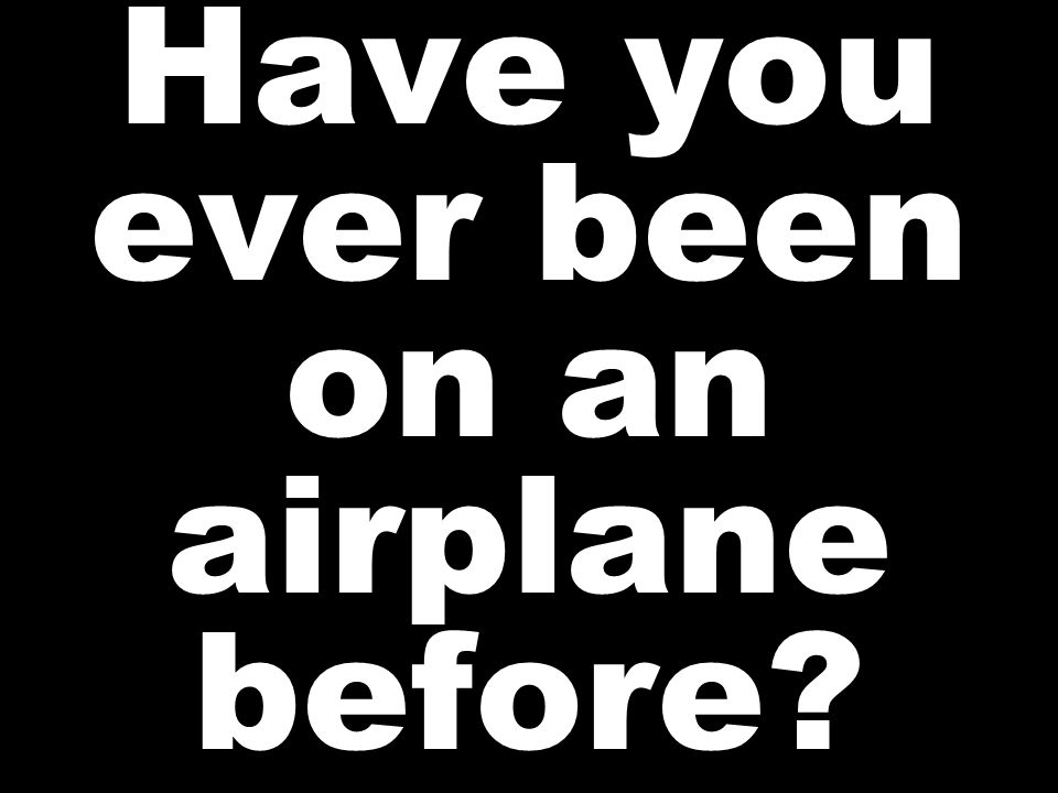 Have you ever been on an airplane before?