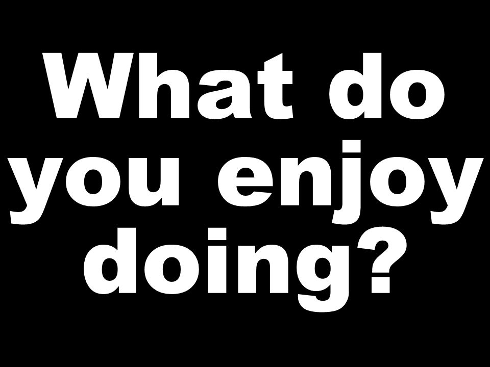 What do you enjoy doing