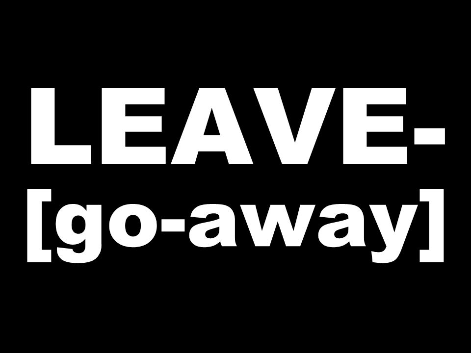 LEAVE- [go-away]