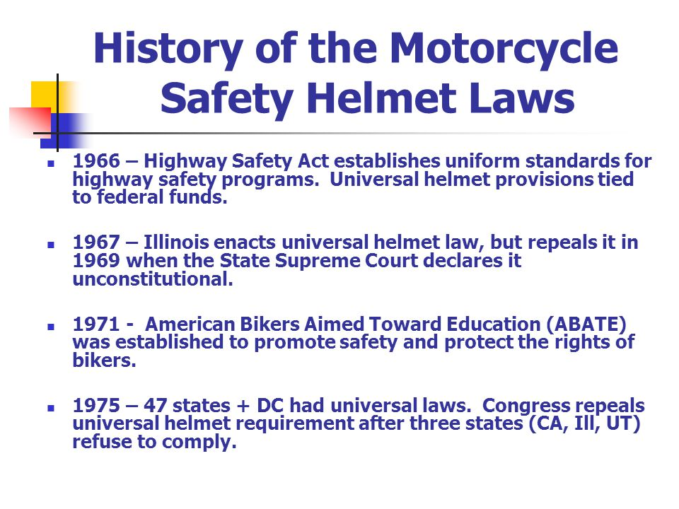 History of the Motorcycle Safety Helmet Laws 1966 – Highway Safety Act establishes uniform standards for highway safety programs.