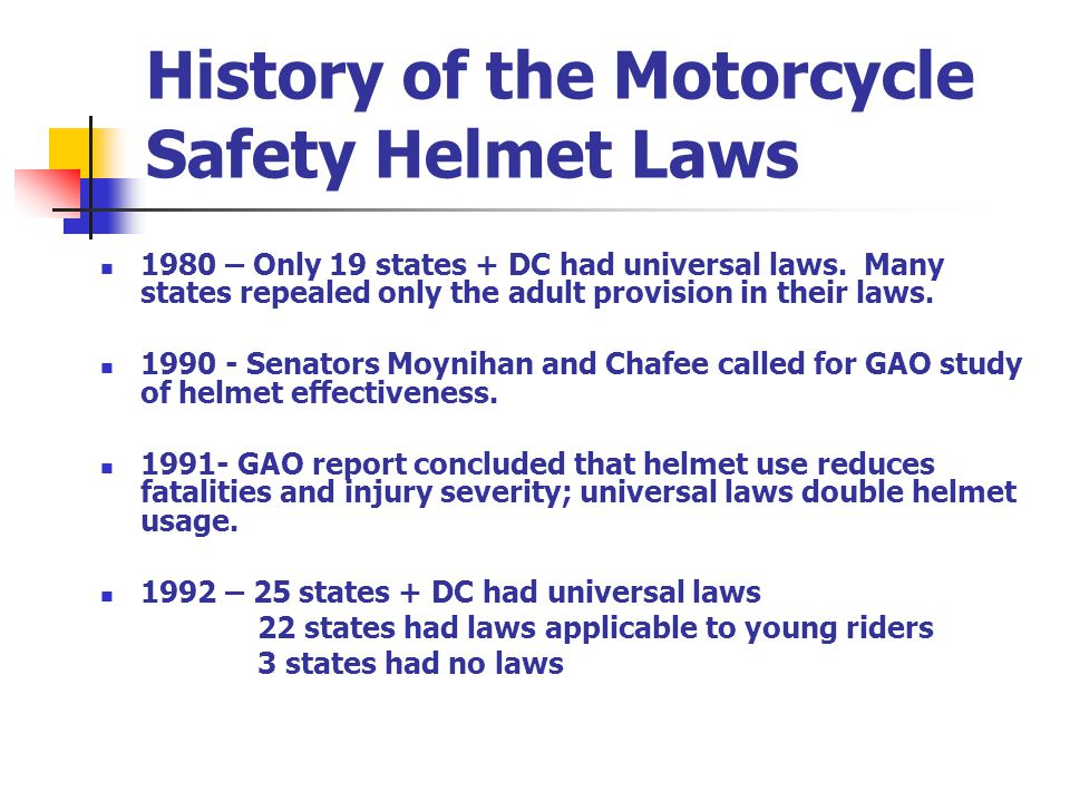 History of the Motorcycle Safety Helmet Laws 1980 – Only 19 states + DC had universal laws.