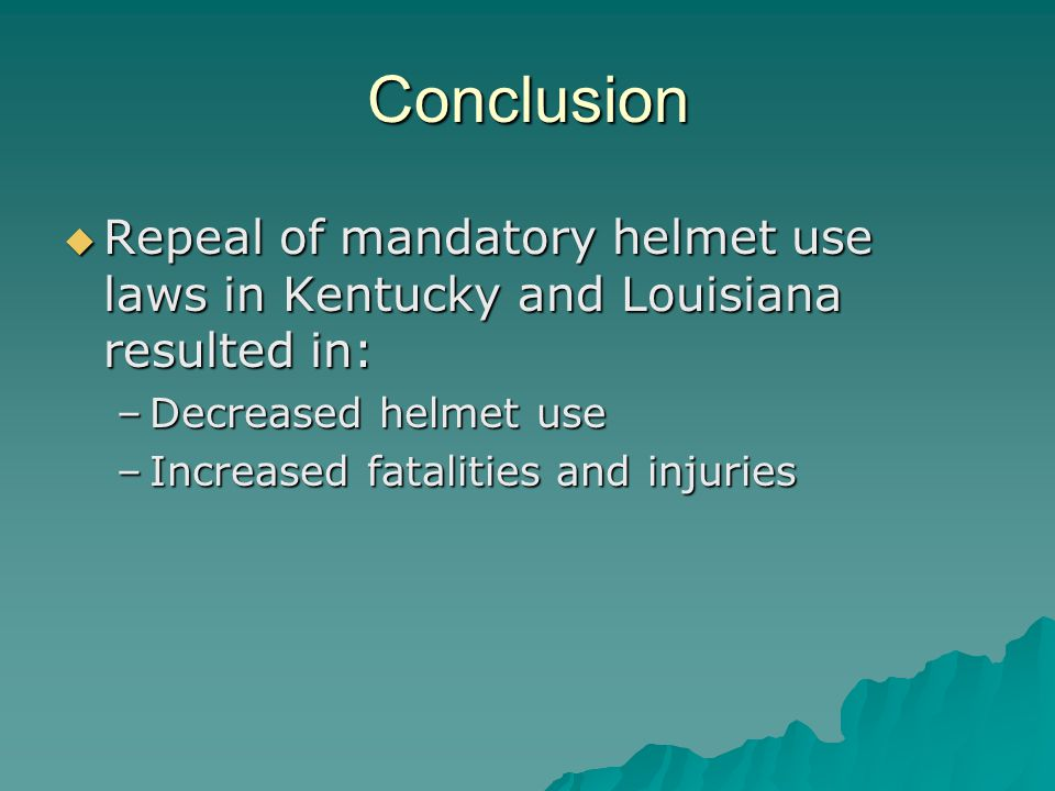 Conclusion  Repeal of mandatory helmet use laws in Kentucky and Louisiana resulted in: –Decreased helmet use –Increased fatalities and injuries