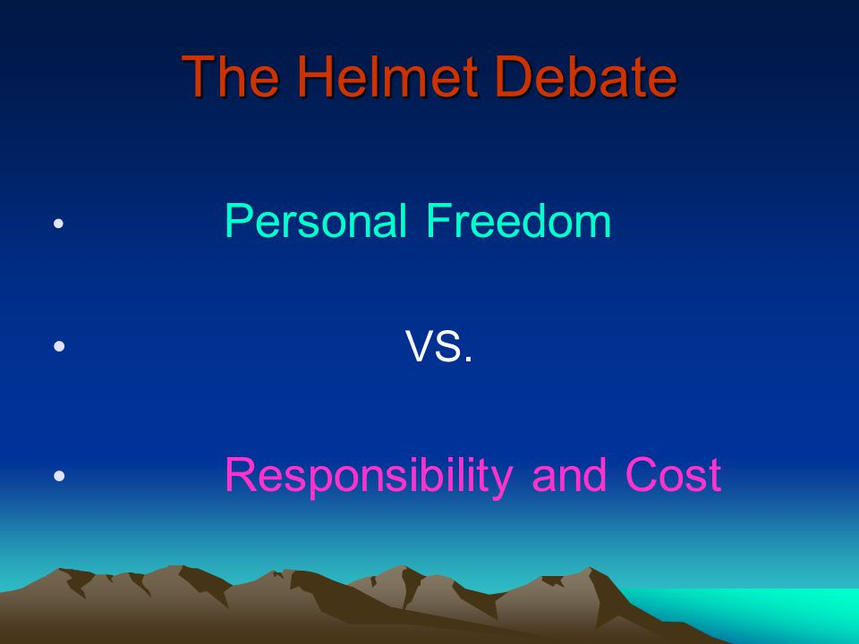 The Helmet Debate Personal Freedom VS. Responsibility and Cost