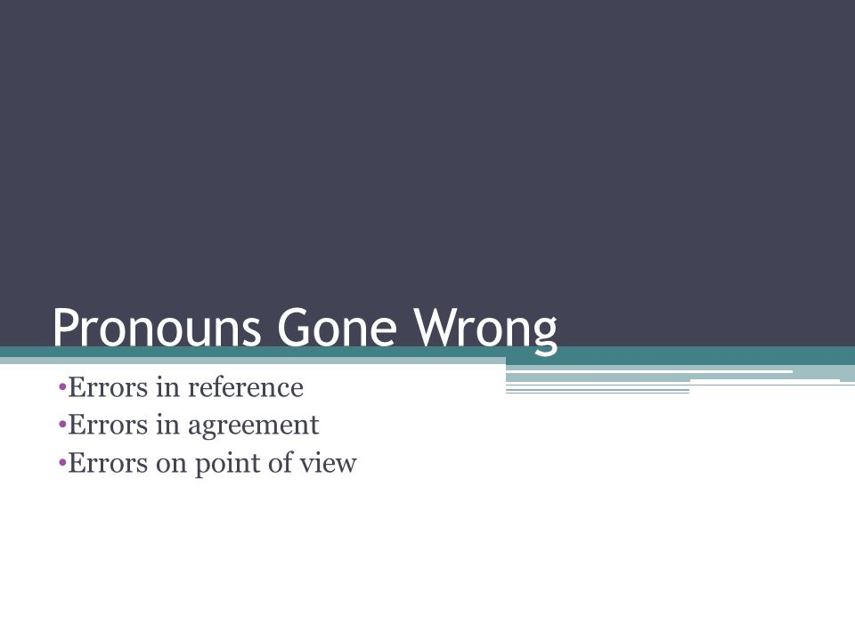 Pronouns Gone Wrong Errors in reference Errors in agreement Errors on point of view