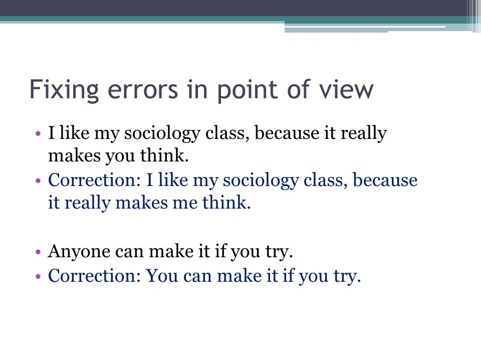 Fixing errors in point of view I like my sociology class, because it really makes you think. Correction: I like my sociology class, because it really