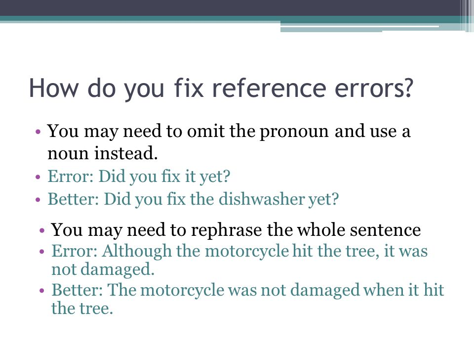 How do you fix reference errors? You may need to omit the pronoun and use a noun instead. Error: Did you fix it yet? Better: Did you fix the dishwashe
