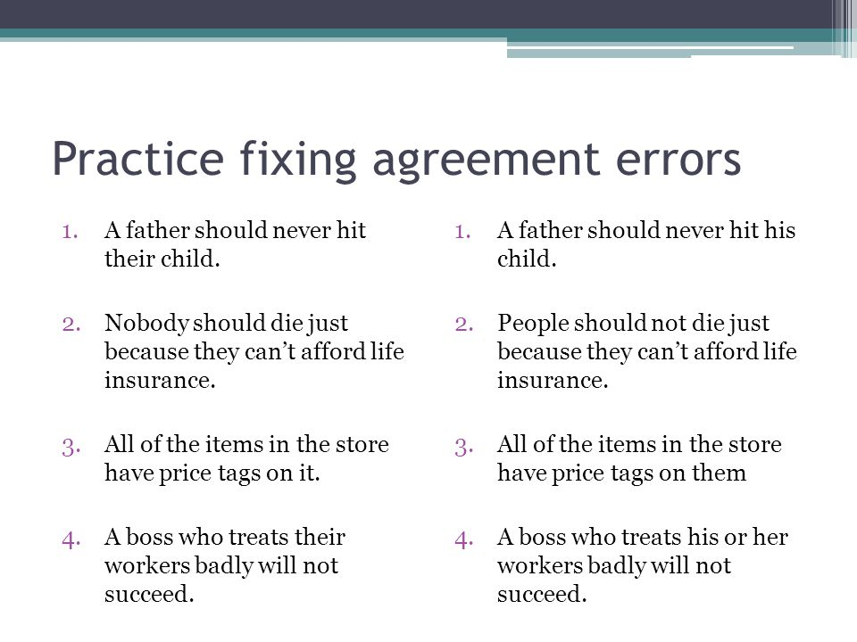 Practice fixing agreement errors 1.A father should never hit their child. 2.Nobody should die just because they can't afford life insurance. 3.All of