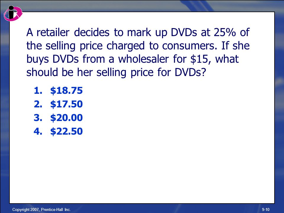 Copyright 2007, Prentice-Hall Inc.9-10 A retailer decides to mark up DVDs at 25% of the selling price charged to consumers.
