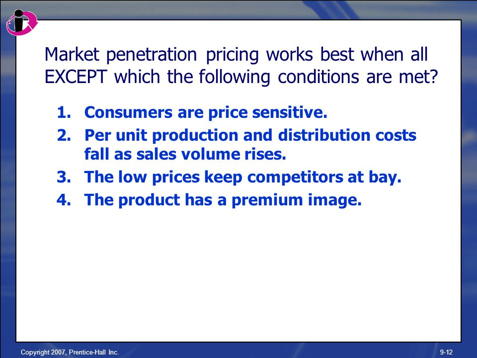 Copyright 2007, Prentice-Hall Inc.9-12 Market penetration pricing works best when all EXCEPT which the following conditions are met.