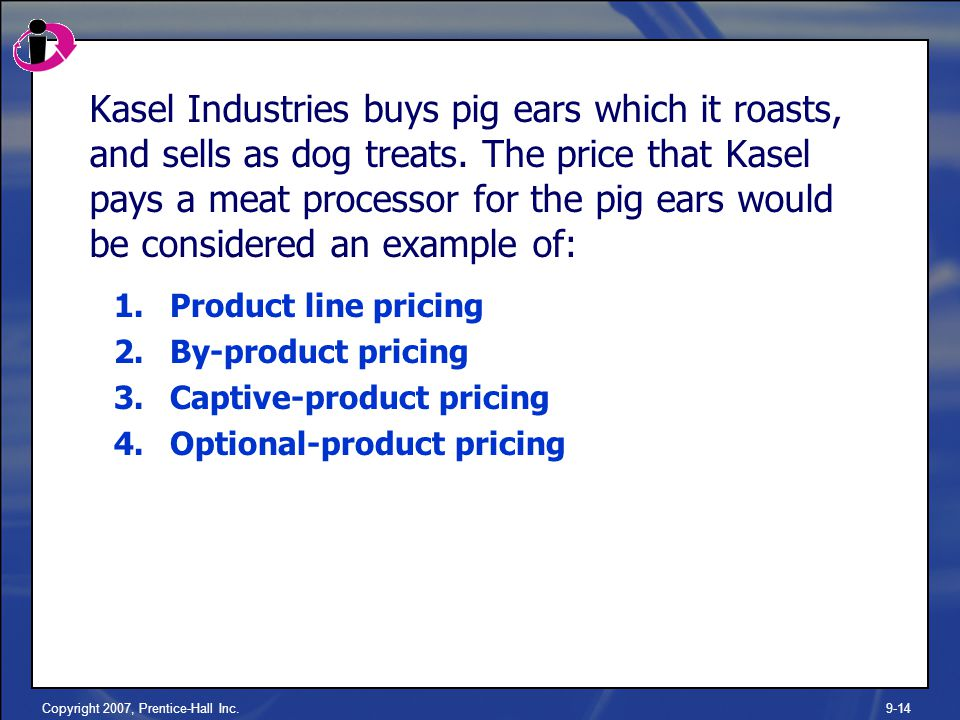 Copyright 2007, Prentice-Hall Inc.9-14 Kasel Industries buys pig ears which it roasts, and sells as dog treats.