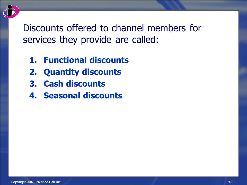 Copyright 2007, Prentice-Hall Inc.9-16 Discounts offered to channel members for services they provide are called: 1.Functional discounts 2.Quantity discounts 3.Cash discounts 4.Seasonal discounts