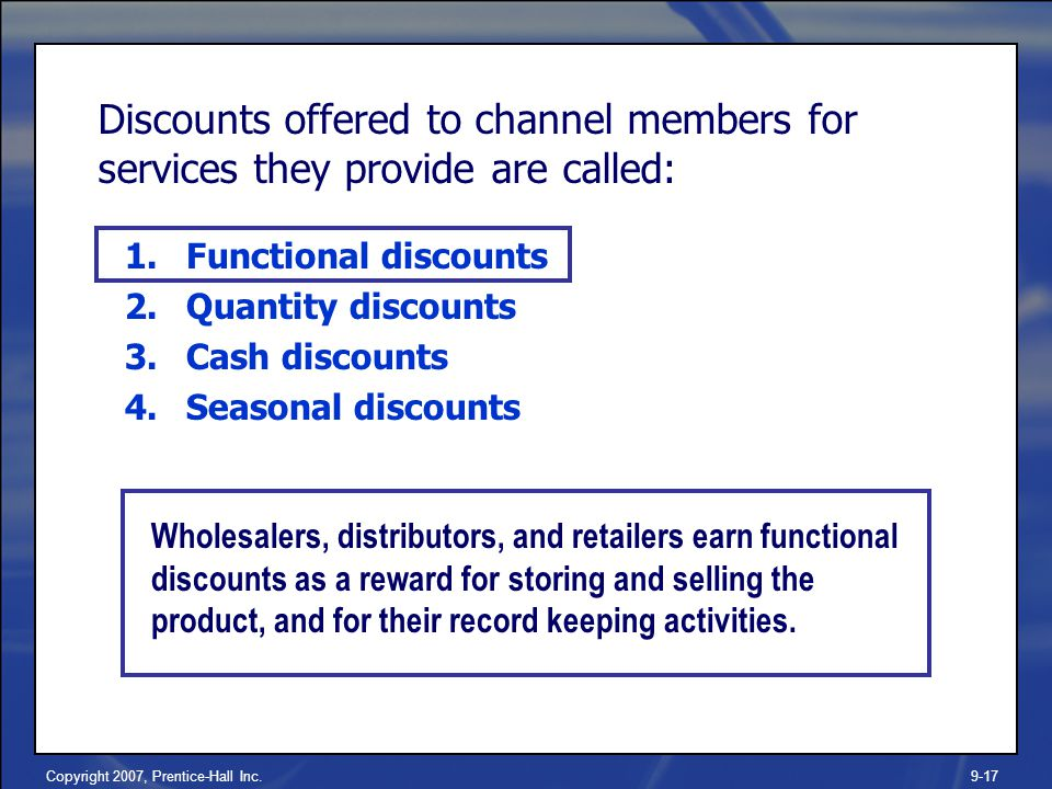Copyright 2007, Prentice-Hall Inc.9-17 Discounts offered to channel members for services they provide are called: 1.Functional discounts 2.Quantity discounts 3.Cash discounts 4.Seasonal discounts Wholesalers, distributors, and retailers earn functional discounts as a reward for storing and selling the product, and for their record keeping activities.
