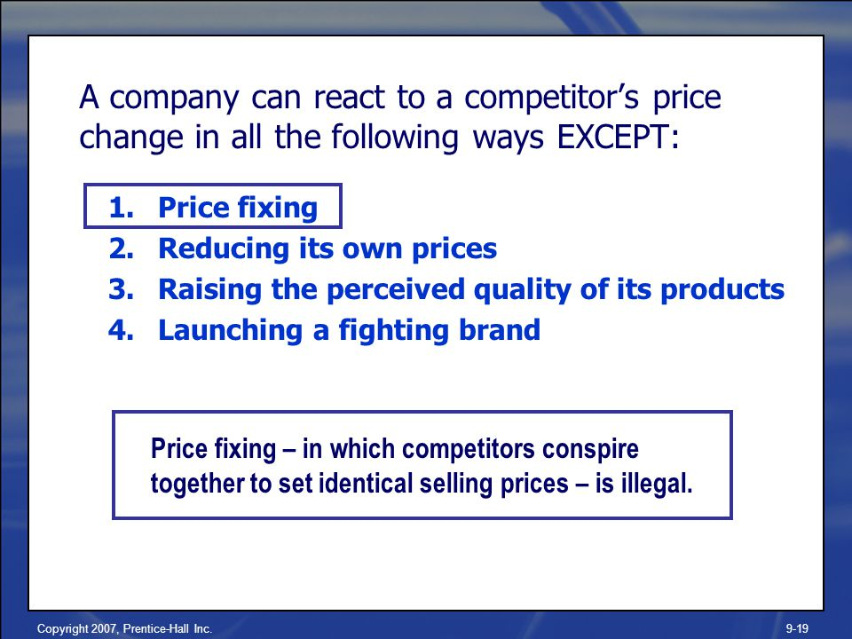 Copyright 2007, Prentice-Hall Inc.9-19 A company can react to a competitor's price change in all the following ways EXCEPT: 1.Price fixing 2.Reducing its own prices 3.Raising the perceived quality of its products 4.Launching a fighting brand Price fixing – in which competitors conspire together to set identical selling prices – is illegal.