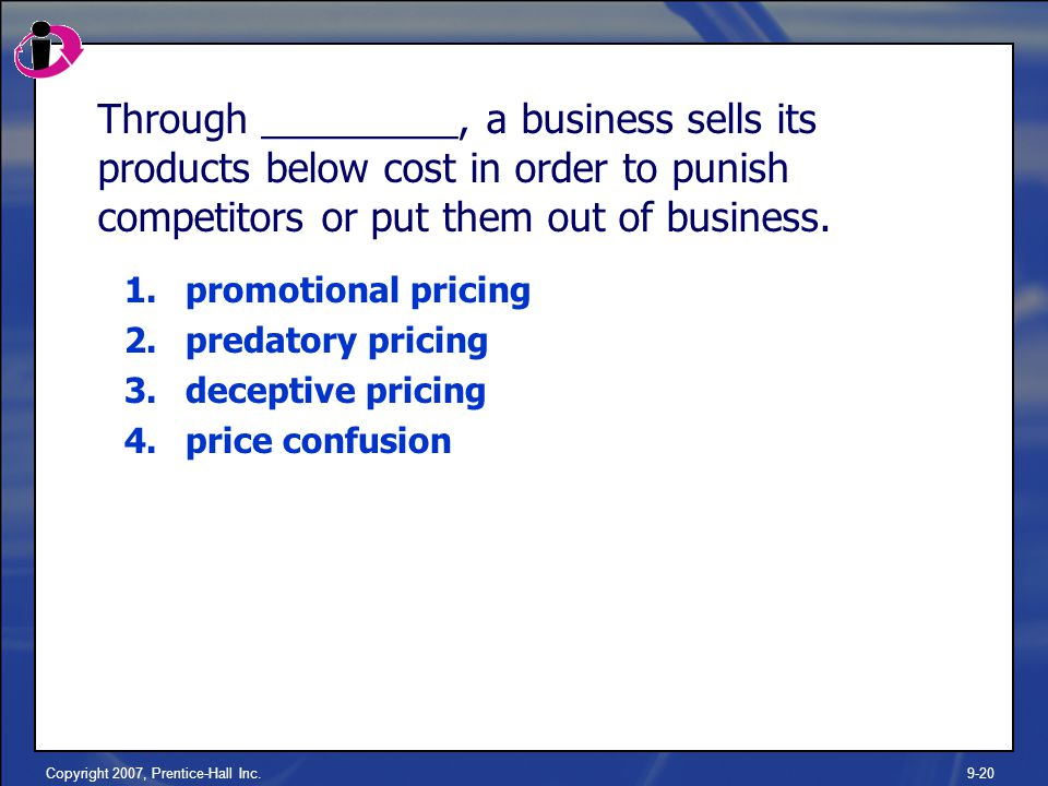 Copyright 2007, Prentice-Hall Inc.9-20 Through _________, a business sells its products below cost in order to punish competitors or put them out of business.