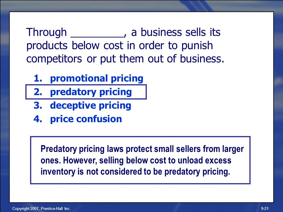 Copyright 2007, Prentice-Hall Inc.9-21 Through _________, a business sells its products below cost in order to punish competitors or put them out of business.