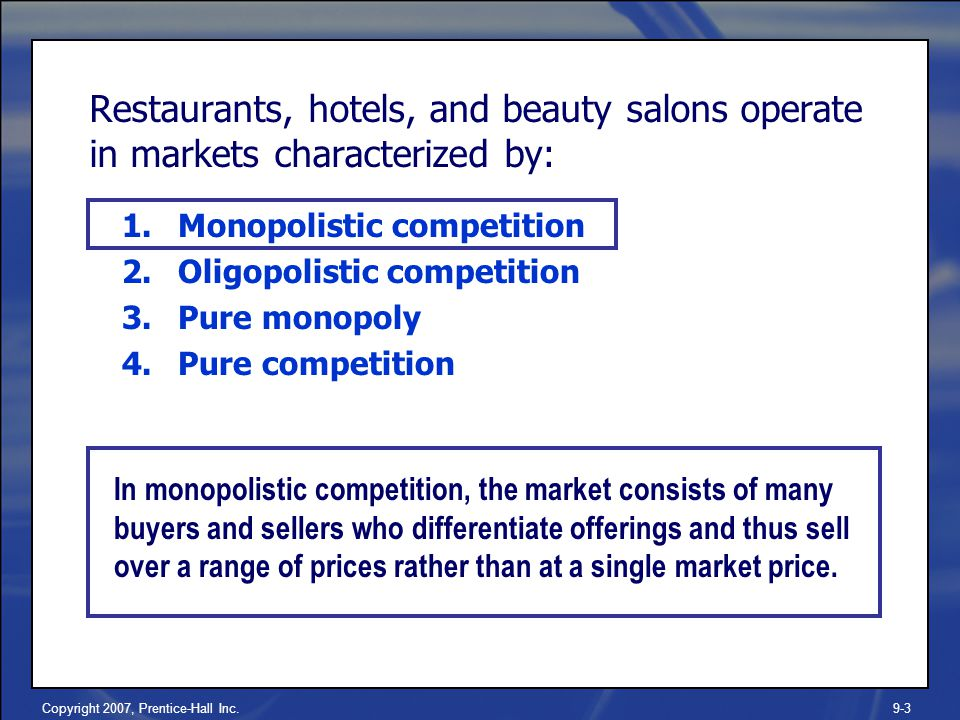 Copyright 2007, Prentice-Hall Inc.9-3 Restaurants, hotels, and beauty salons operate in markets characterized by: 1.Monopolistic competition 2.Oligopolistic competition 3.Pure monopoly 4.Pure competition In monopolistic competition, the market consists of many buyers and sellers who differentiate offerings and thus sell over a range of prices rather than at a single market price.