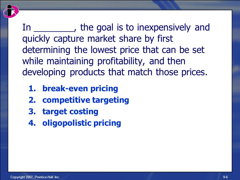 Copyright 2007, Prentice-Hall Inc.9-6 In ________, the goal is to inexpensively and quickly capture market share by first determining the lowest price that can be set while maintaining profitability, and then developing products that match those prices.