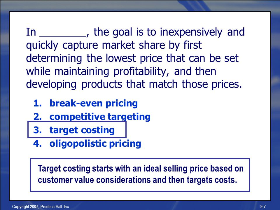 Copyright 2007, Prentice-Hall Inc.9-7 In ________, the goal is to inexpensively and quickly capture market share by first determining the lowest price that can be set while maintaining profitability, and then developing products that match those prices.