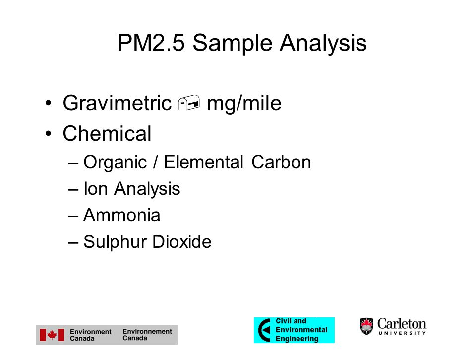PM2.5 Sample Analysis Gravimetric  mg/mile Chemical –Organic / Elemental Carbon –Ion Analysis –Ammonia –Sulphur Dioxide