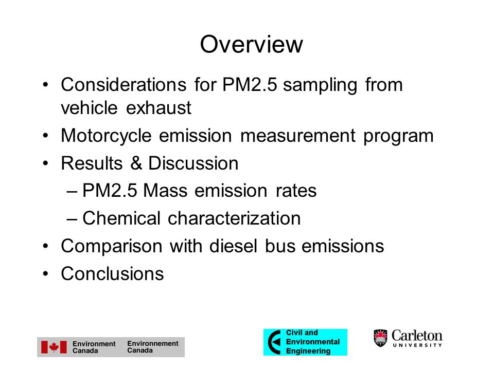 Overview Considerations for PM2.5 sampling from vehicle exhaust Motorcycle emission measurement program Results & Discussion –PM2.5 Mass emission rates –Chemical characterization Comparison with diesel bus emissions Conclusions