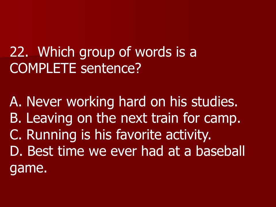 22. Which group of words is a COMPLETE sentence. A.
