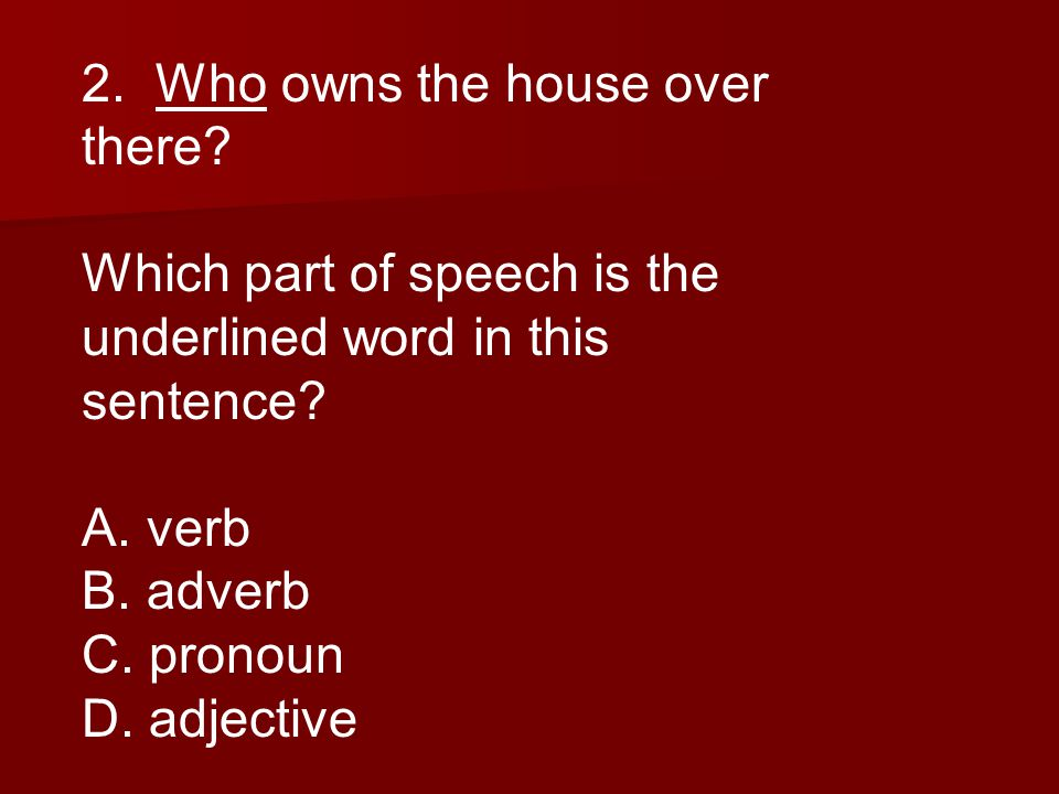 2. Who owns the house over there. Which part of speech is the underlined word in this sentence.