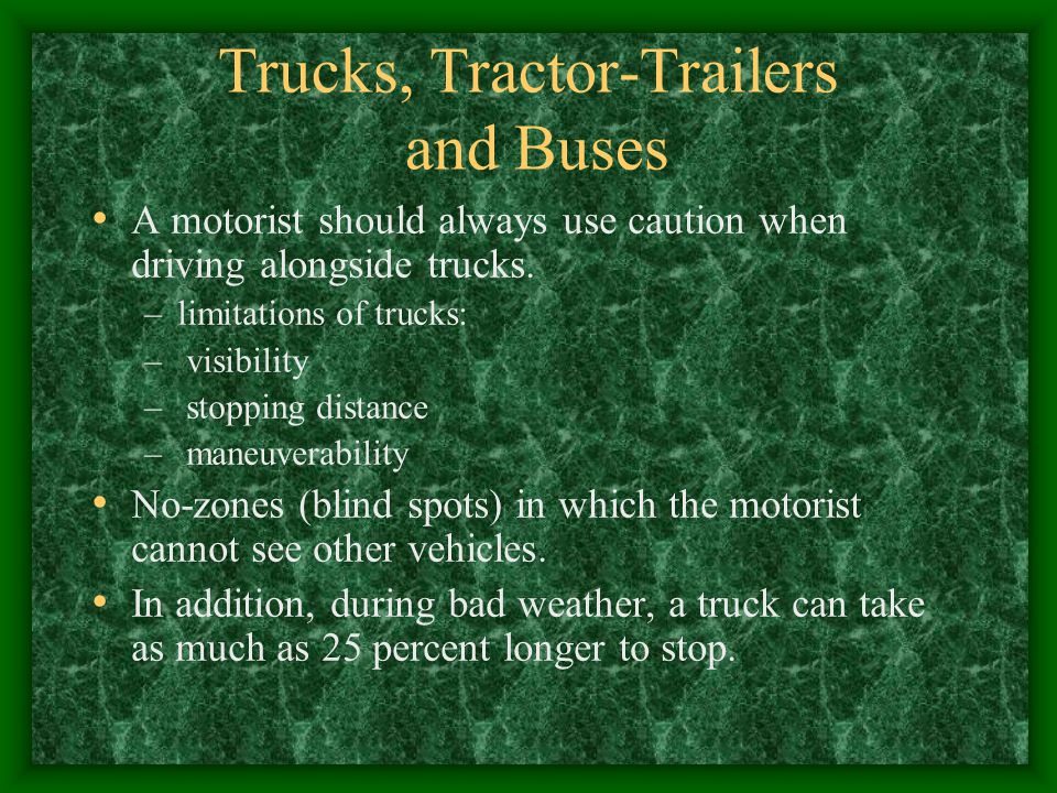 Trucks, Tractor-Trailers and Buses A motorist should always use caution when driving alongside trucks.