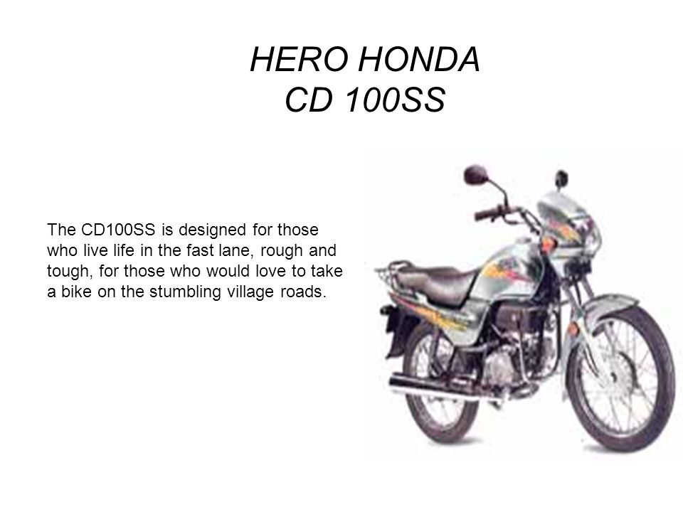 HERO HONDA CD 100SS The CD100SS is designed for those who live life in the fast lane, rough and tough, for those who would love to take a bike on the stumbling village roads.