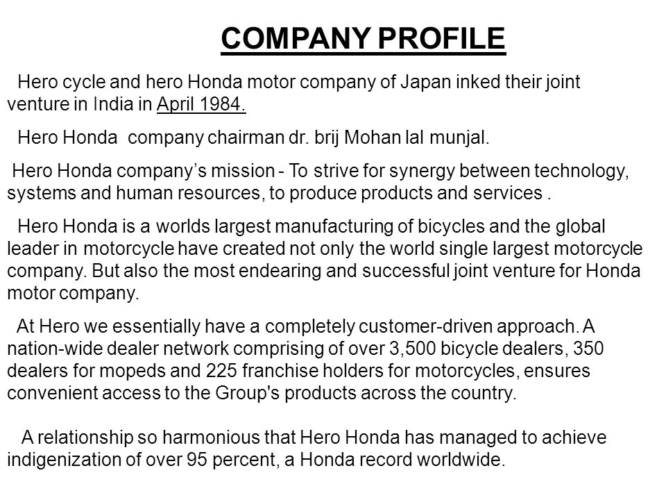 COMPANY PROFILE Hero cycle and hero Honda motor company of Japan inked their joint venture in India in April 1984.