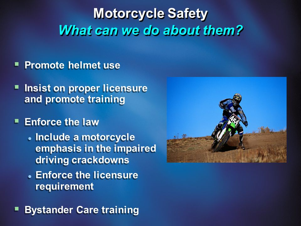 Motorcycle Safety What can we do about them?  Promote helmet use  Insist on proper licensure and promote training  Enforce the law Include a motorc