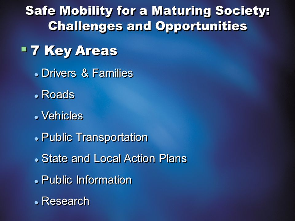 Safe Mobility for a Maturing Society: Challenges and Opportunities  7 Key Areas Drivers & Families Roads Vehicles Public Transportation State and Loc