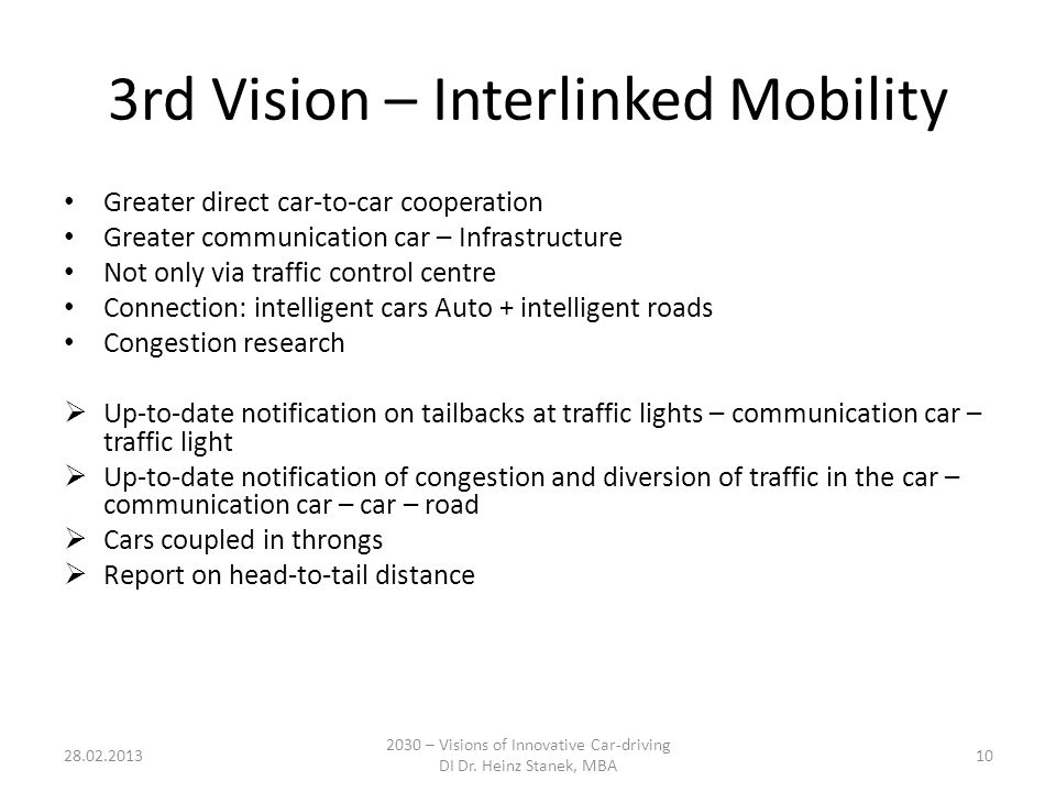 3rd Vision – Interlinked Mobility Greater direct car-to-car cooperation Greater communication car – Infrastructure Not only via traffic control centre Connection: intelligent cars Auto + intelligent roads Congestion research  Up-to-date notification on tailbacks at traffic lights – communication car – traffic light  Up-to-date notification of congestion and diversion of traffic in the car – communication car – car – road  Cars coupled in throngs  Report on head-to-tail distance 28.02.2013 2030 – Visions of Innovative Car-driving DI Dr.