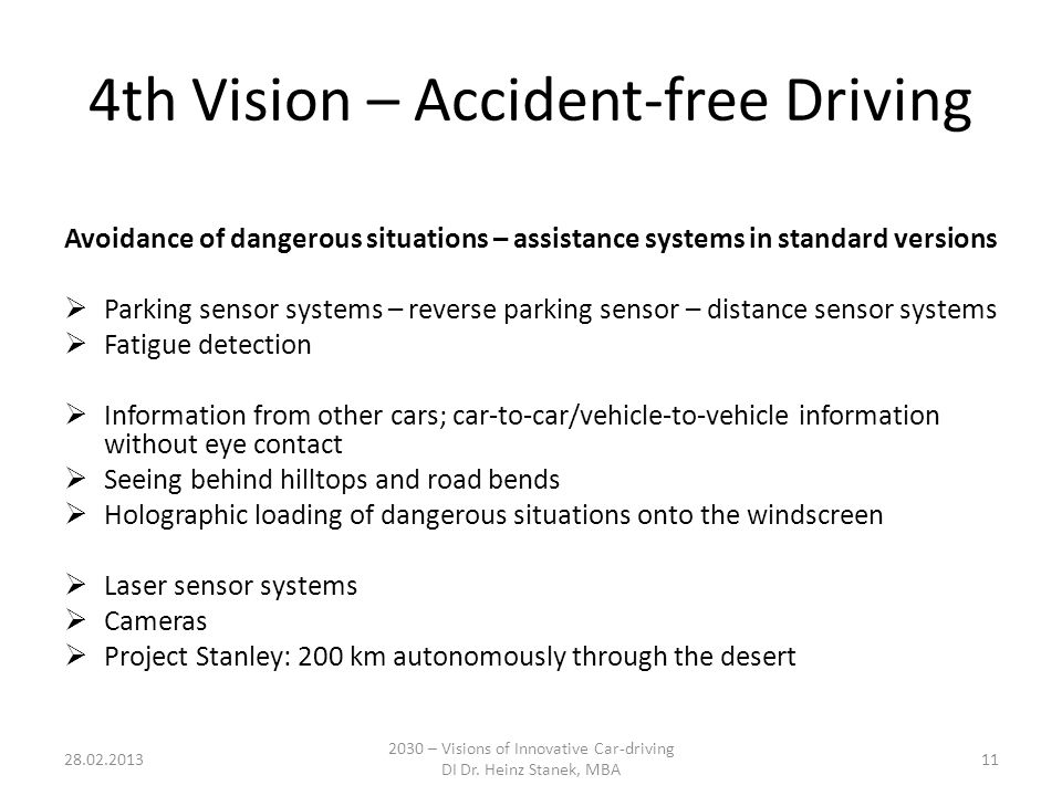 4th Vision – Accident-free Driving Avoidance of dangerous situations – assistance systems in standard versions  Parking sensor systems – reverse parking sensor – distance sensor systems  Fatigue detection  Information from other cars; car-to-car/vehicle-to-vehicle information without eye contact  Seeing behind hilltops and road bends  Holographic loading of dangerous situations onto the windscreen  Laser sensor systems  Cameras  Project Stanley: 200 km autonomously through the desert 28.02.2013 2030 – Visions of Innovative Car-driving DI Dr.