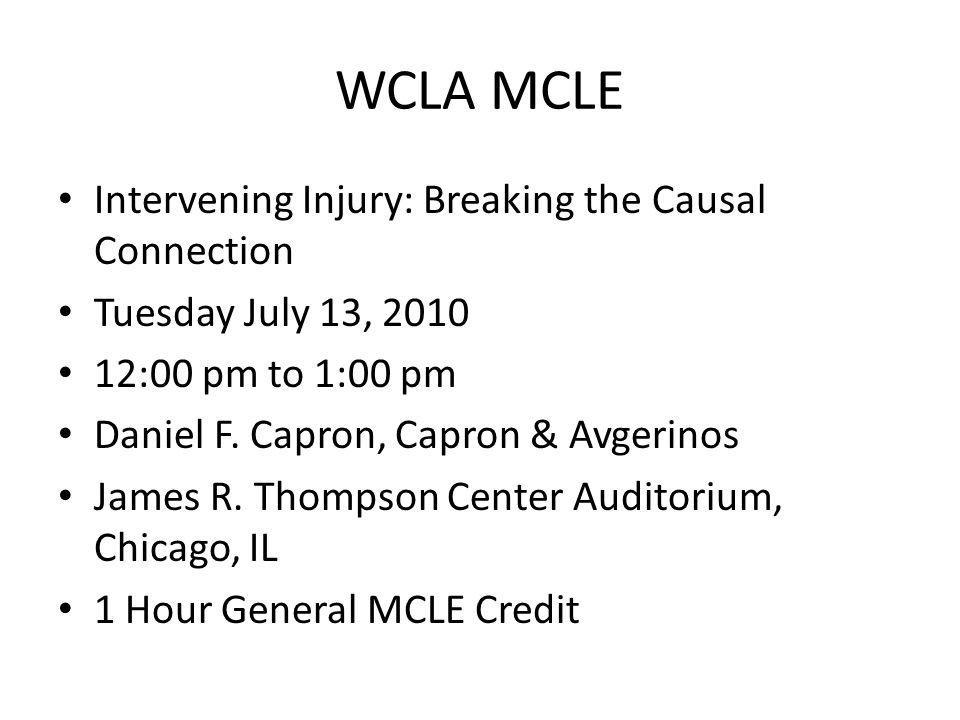 WCLA MCLE Intervening Injury: Breaking the Causal Connection Tuesday July 13, 2010 12:00 pm to 1:00 pm Daniel F. Capron, Capron & Avgerinos James R. T