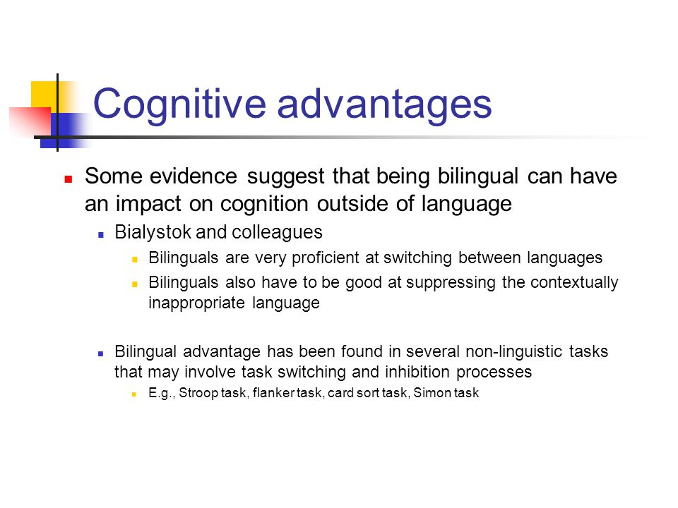 Some evidence suggest that being bilingual can have an impact on cognition outside of language Bialystok and colleagues Bilinguals are very proficient
