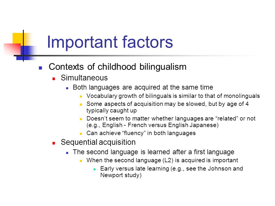 Important factors Contexts of childhood bilingualism Simultaneous Both languages are acquired at the same time Vocabulary growth of bilinguals is simi