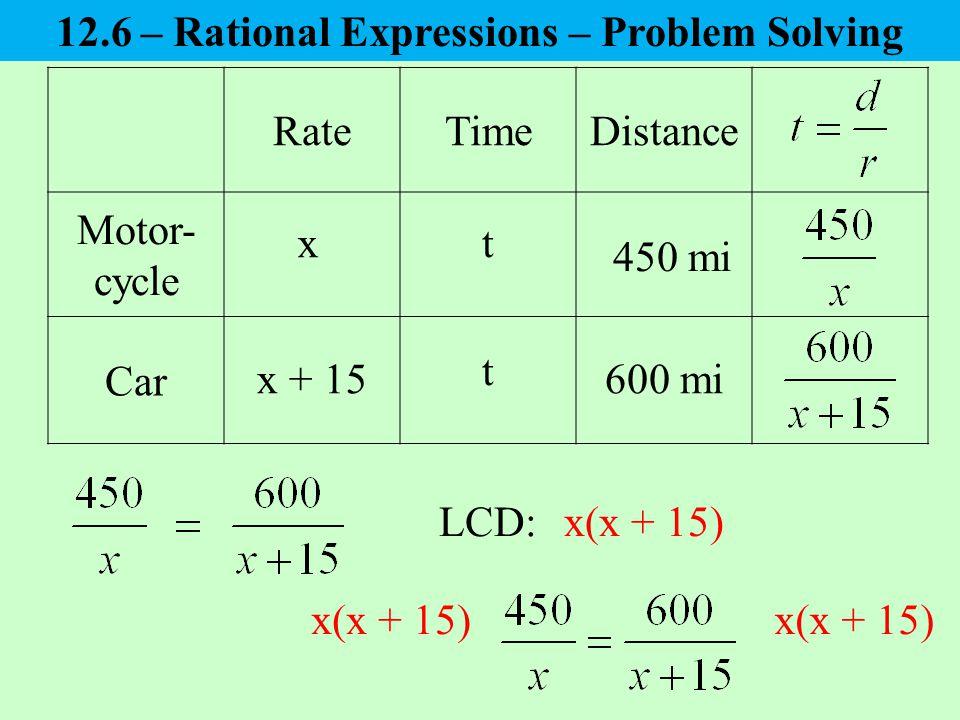 RateTimeDistance Motor- cycle Car x x + 15 450 mi 600 mi t t LCD:x(x + 15) 12.6 – Rational Expressions – Problem Solving