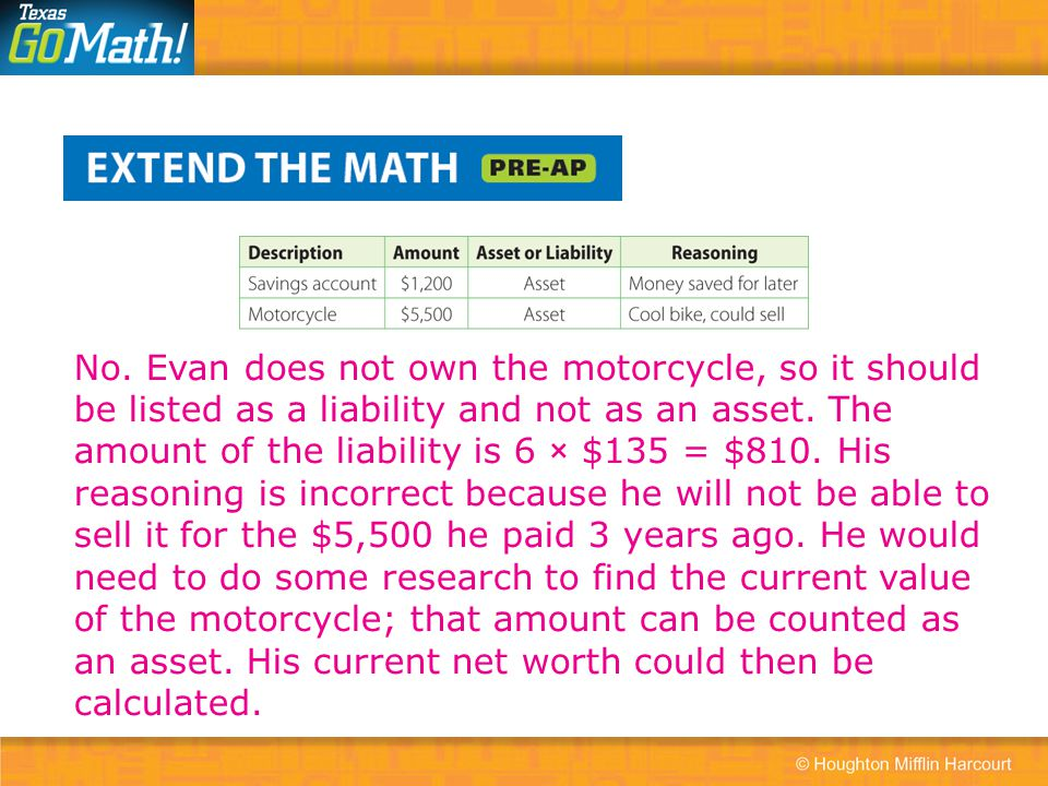 No. Evan does not own the motorcycle, so it should be listed as a liability and not as an asset. The amount of the liability is 6 × $135 = $810. His r