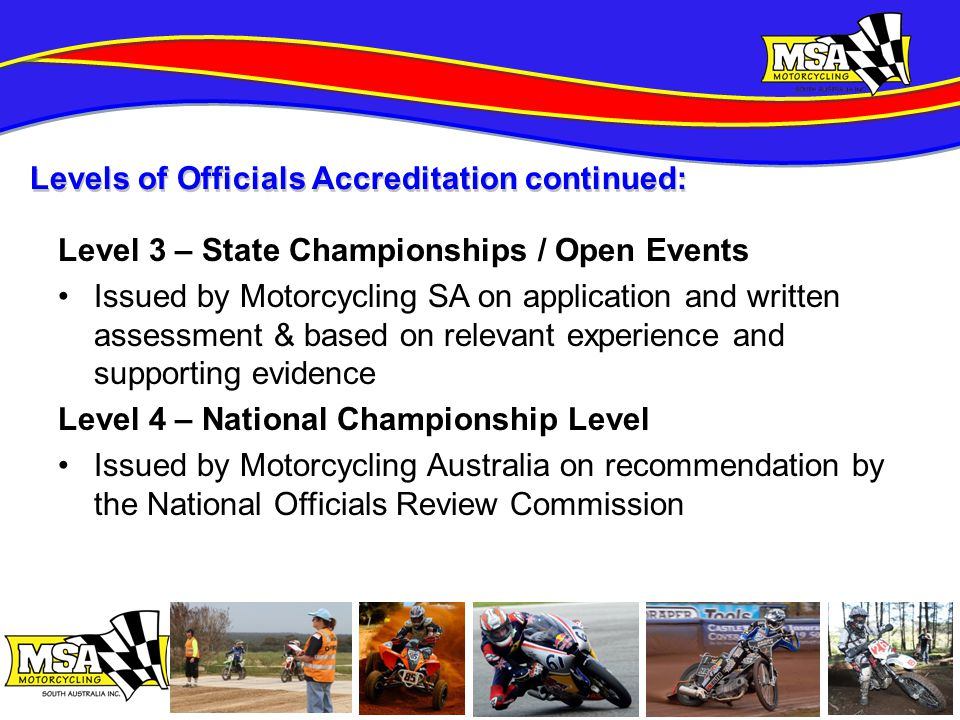 Level 3 – State Championships / Open Events Issued by Motorcycling SA on application and written assessment & based on relevant experience and supporting evidence Level 4 – National Championship Level Issued by Motorcycling Australia on recommendation by the National Officials Review Commission Levels of Officials Accreditation continued: