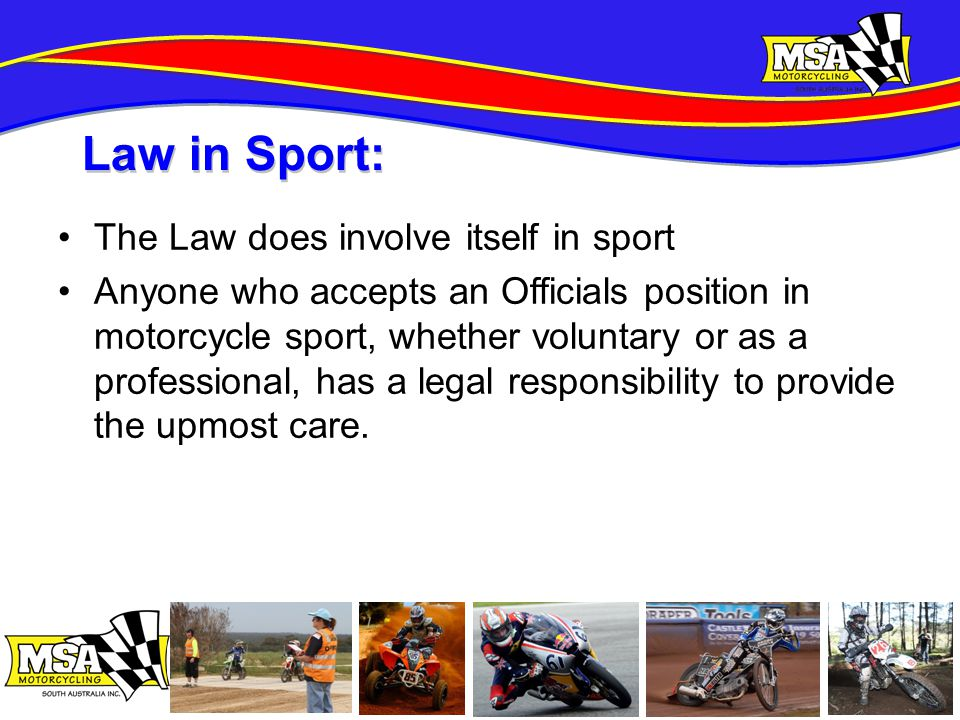The Law does involve itself in sport Anyone who accepts an Officials position in motorcycle sport, whether voluntary or as a professional, has a legal responsibility to provide the upmost care.