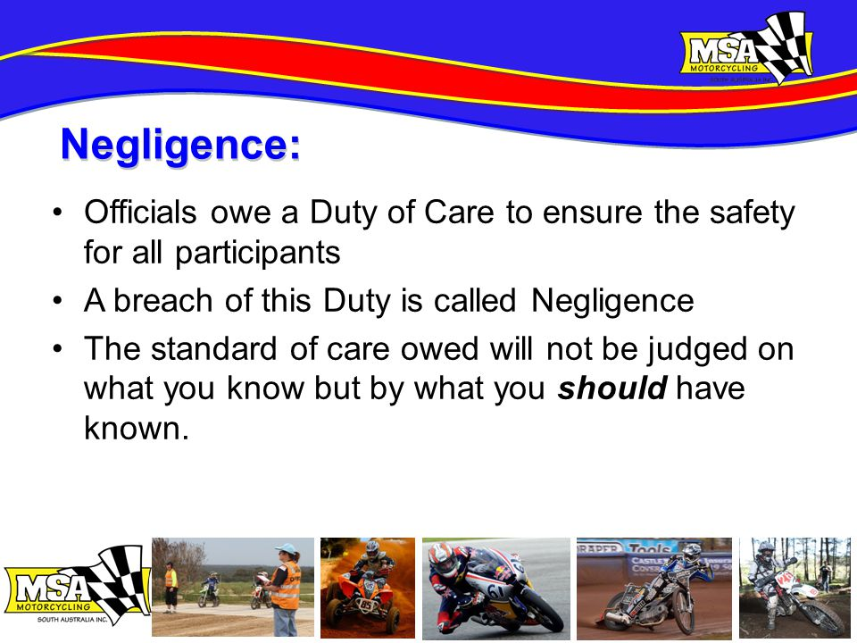 Officials owe a Duty of Care to ensure the safety for all participants A breach of this Duty is called Negligence The standard of care owed will not be judged on what you know but by what you should have known.