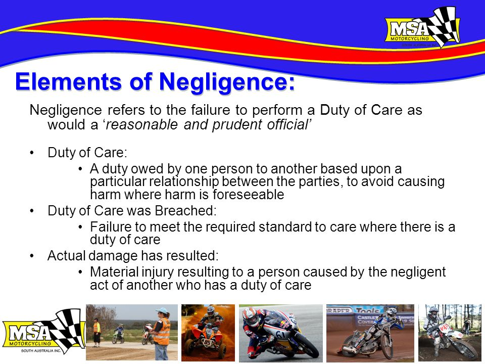 Negligence refers to the failure to perform a Duty of Care as would a 'reasonable and prudent official' Duty of Care: A duty owed by one person to another based upon a particular relationship between the parties, to avoid causing harm where harm is foreseeable Duty of Care was Breached: Failure to meet the required standard to care where there is a duty of care Actual damage has resulted: Material injury resulting to a person caused by the negligent act of another who has a duty of care Elements of Negligence: