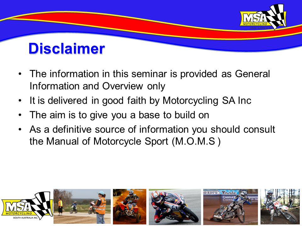 The information in this seminar is provided as General Information and Overview only It is delivered in good faith by Motorcycling SA Inc The aim is to give you a base to build on As a definitive source of information you should consult the Manual of Motorcycle Sport (M.O.M.S ) Disclaimer