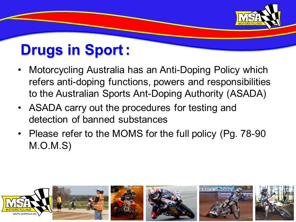 Motorcycling Australia has an Anti-Doping Policy which refers anti-doping functions, powers and responsibilities to the Australian Sports Ant-Doping Authority (ASADA) ASADA carry out the procedures for testing and detection of banned substances Please refer to the MOMS for the full policy (Pg.