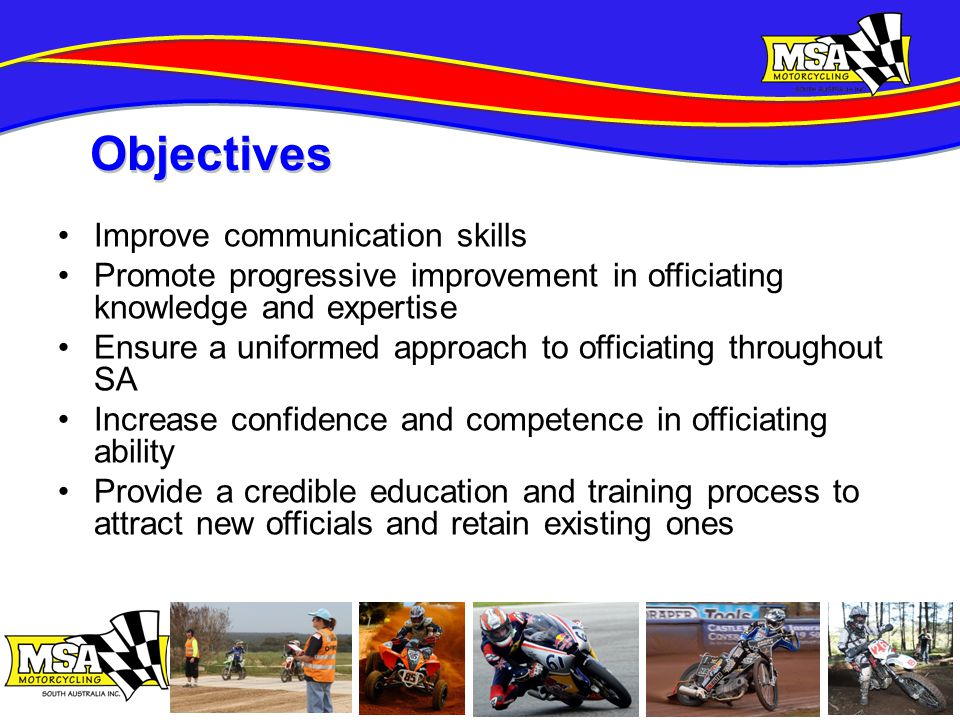 Improve communication skills Promote progressive improvement in officiating knowledge and expertise Ensure a uniformed approach to officiating throughout SA Increase confidence and competence in officiating ability Provide a credible education and training process to attract new officials and retain existing ones Objectives